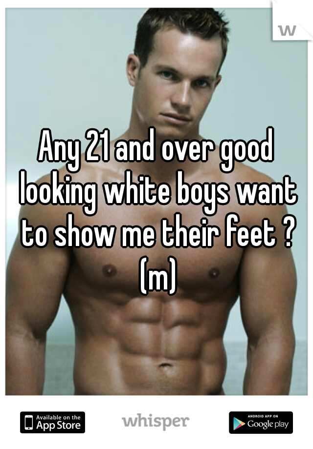 Any 21 and over good looking white boys want to show me their feet ? (m)