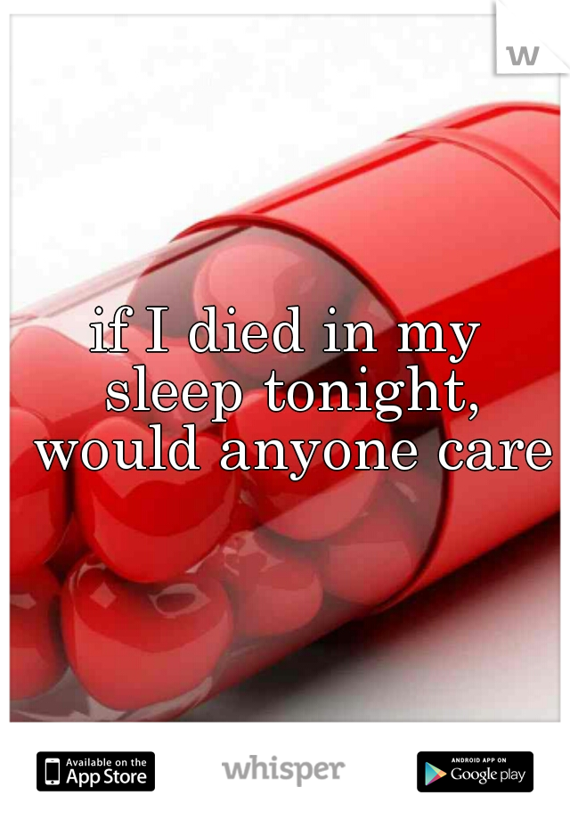 if I died in my sleep tonight, would anyone care?