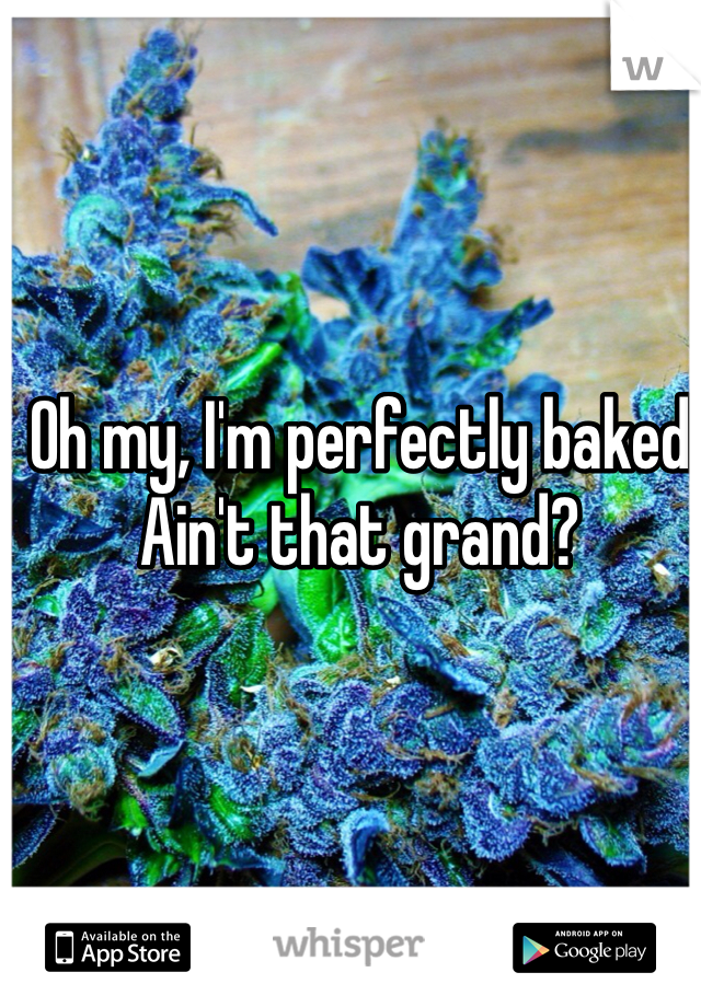 Oh my, I'm perfectly baked Ain't that grand?