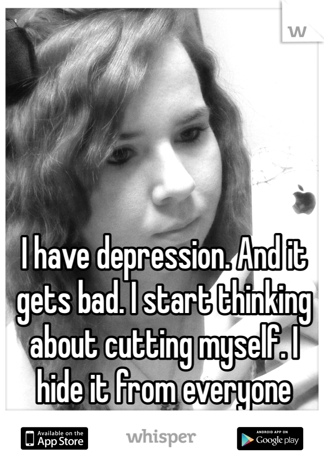 I have depression. And it gets bad. I start thinking about cutting myself. I hide it from everyone though.
