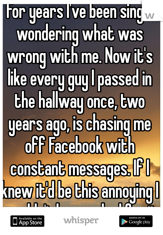 For years I've been single wondering what was wrong with me. Now it's like every guy I passed in the hallway once, two years ago, is chasing me off Facebook with constant messages. If I knew it'd be this annoying I wouldn't have asked for it