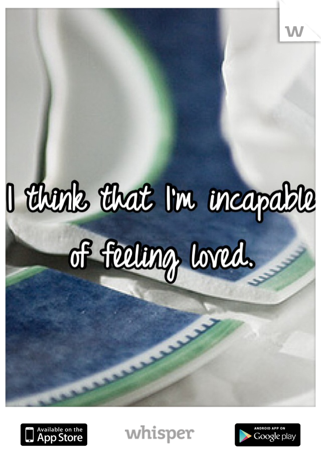 I think that I'm incapable of feeling loved.