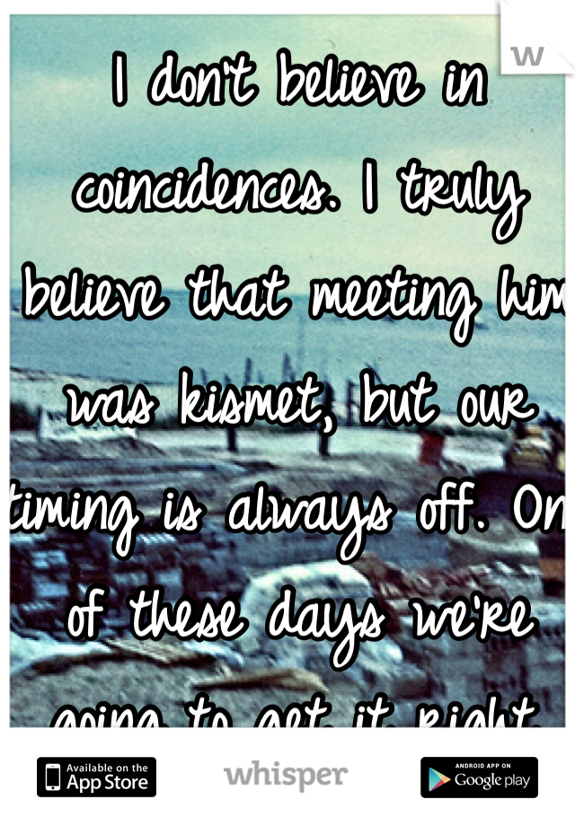 I don't believe in coincidences. I truly believe that meeting him was kismet, but our timing is always off. One of these days we're going to get it right.