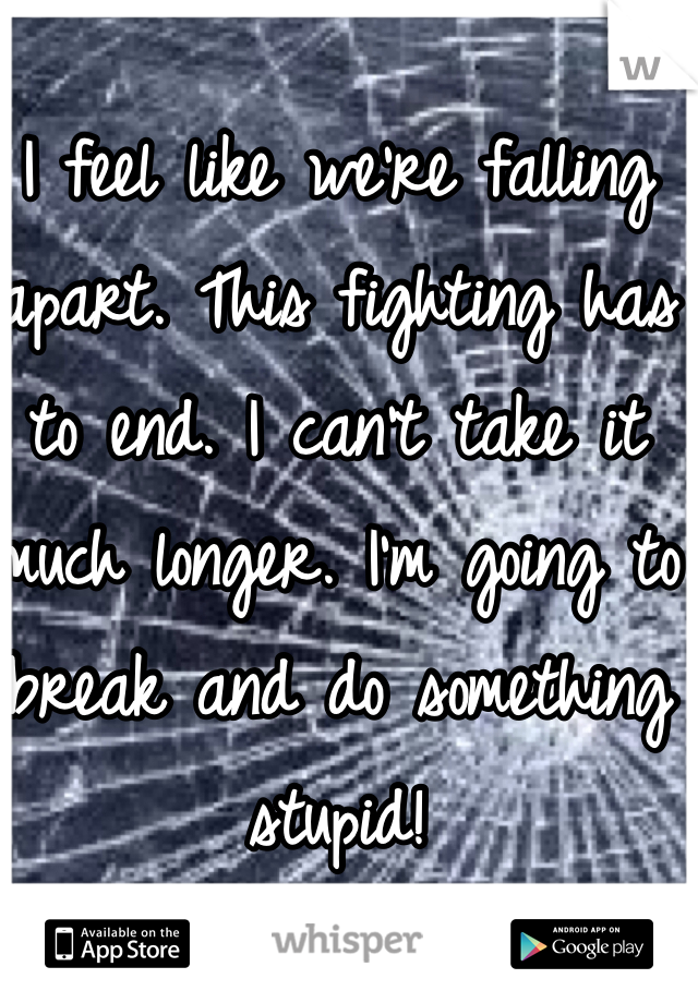 I feel like we're falling apart. This fighting has to end. I can't take it much longer. I'm going to break and do something stupid!
