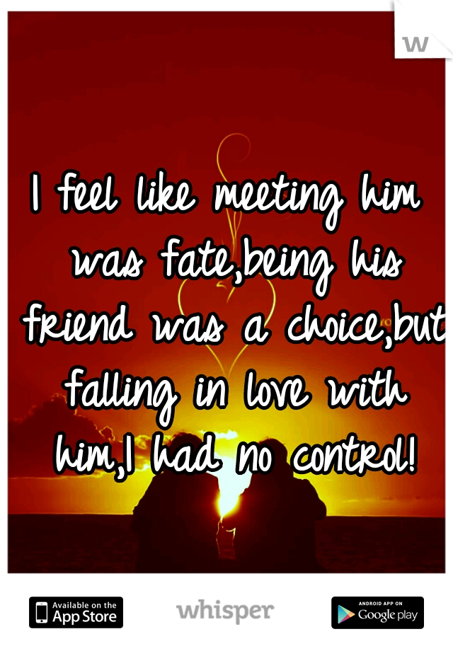 I feel like meeting him was fate,being his friend was a choice,but falling in love with him,I had no control!