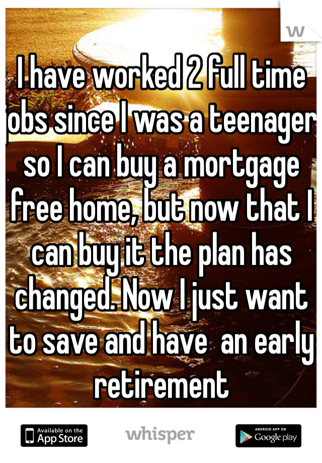 I have worked 2 full time jobs since I was a teenager so I can buy a mortgage free home, but now that I can buy it the plan has changed. Now I just want to save and have  an early retirement