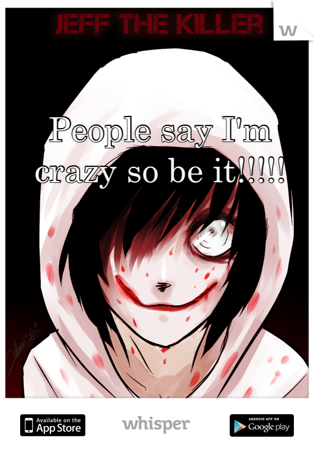 People say I'm crazy so be it!!!!!