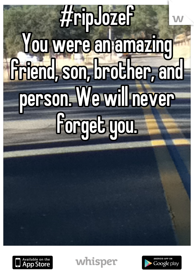 #ripJozef You were an amazing friend, son, brother, and person. We will never forget you.