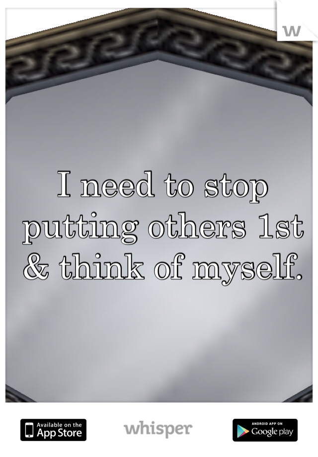 I need to stop putting others 1st & think of myself.