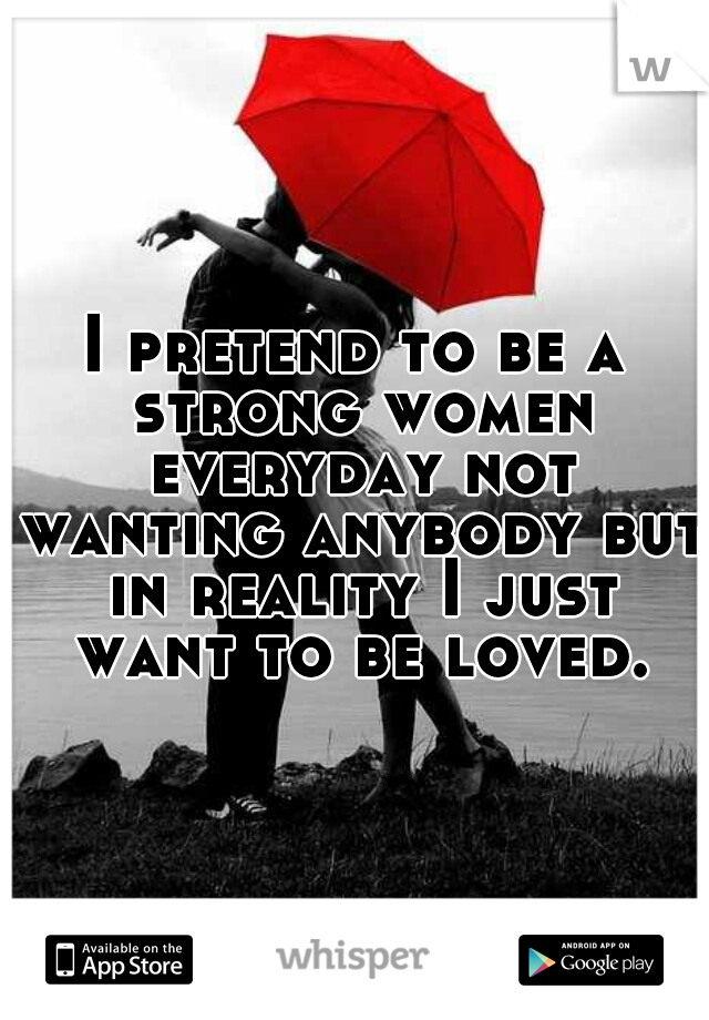 I pretend to be a strong women everyday not wanting anybody but in reality I just want to be loved.