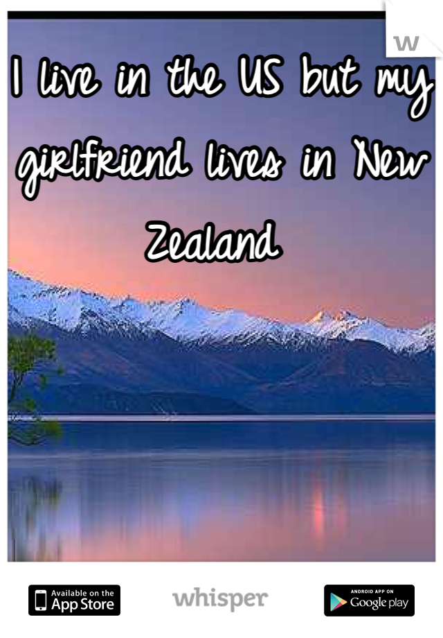 I live in the US but my girlfriend lives in New Zealand