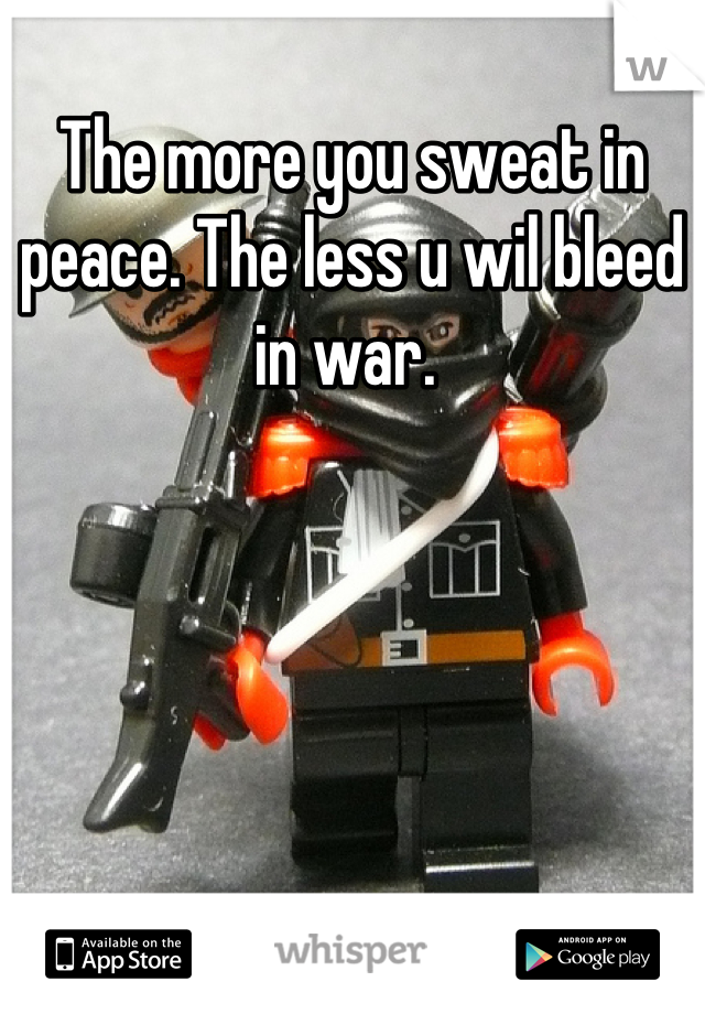 The more you sweat in peace. The less u wil bleed in war.