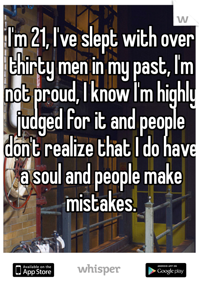I'm 21, I've slept with over thirty men in my past, I'm not proud, I know I'm highly judged for it and people don't realize that I do have a soul and people make mistakes.