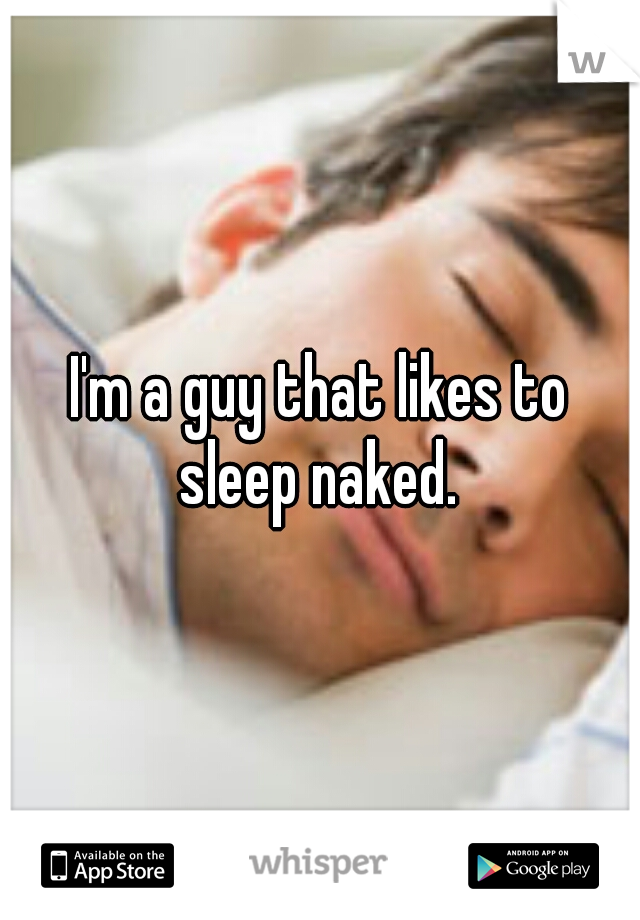 I'm a guy that likes to sleep naked.