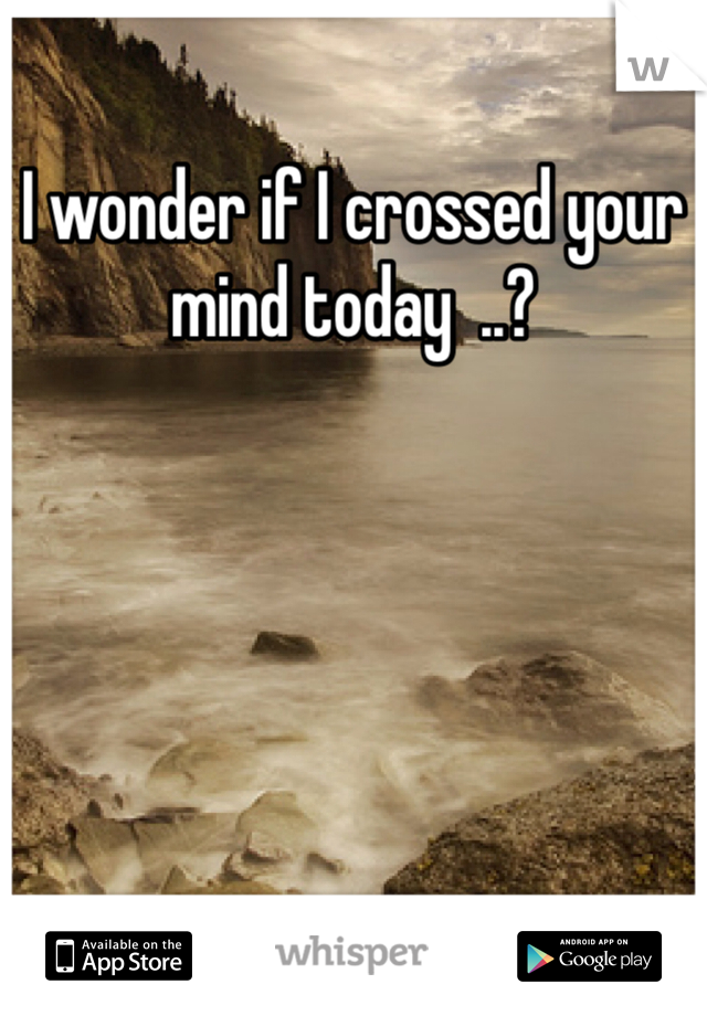 I wonder if I crossed your mind today  ..?