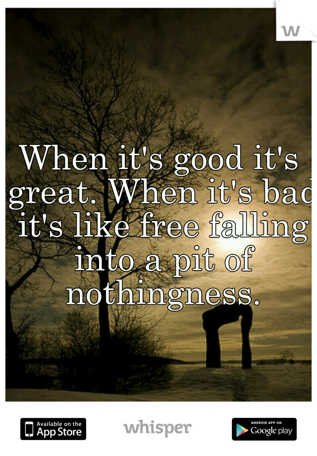 When it's good it's great. When it's bad it's like free falling into a pit of nothingness.