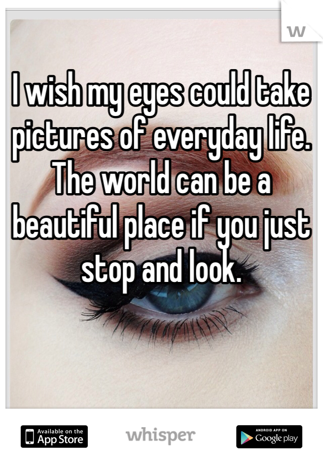 I wish my eyes could take pictures of everyday life. The world can be a beautiful place if you just stop and look.
