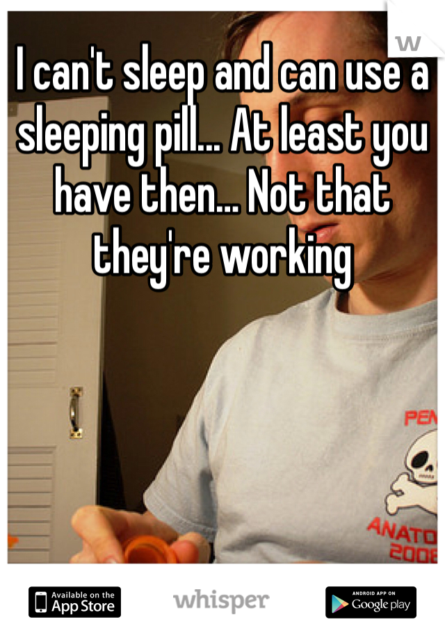 I can't sleep and can use a sleeping pill... At least you have then… Not that they're working