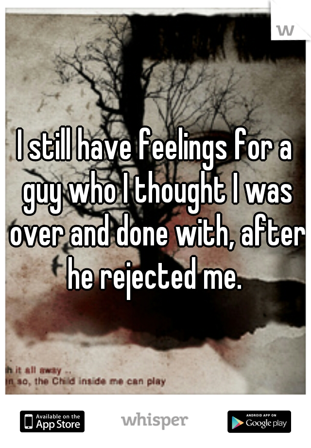 I still have feelings for a guy who I thought I was over and done with, after he rejected me.