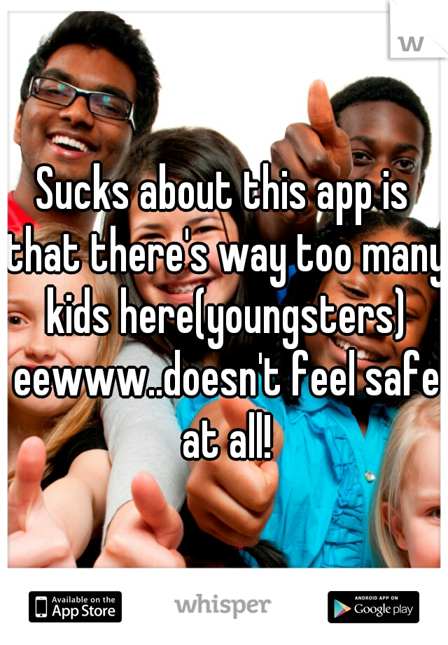 Sucks about this app is that there's way too many kids here(youngsters) eewww..doesn't feel safe at all!