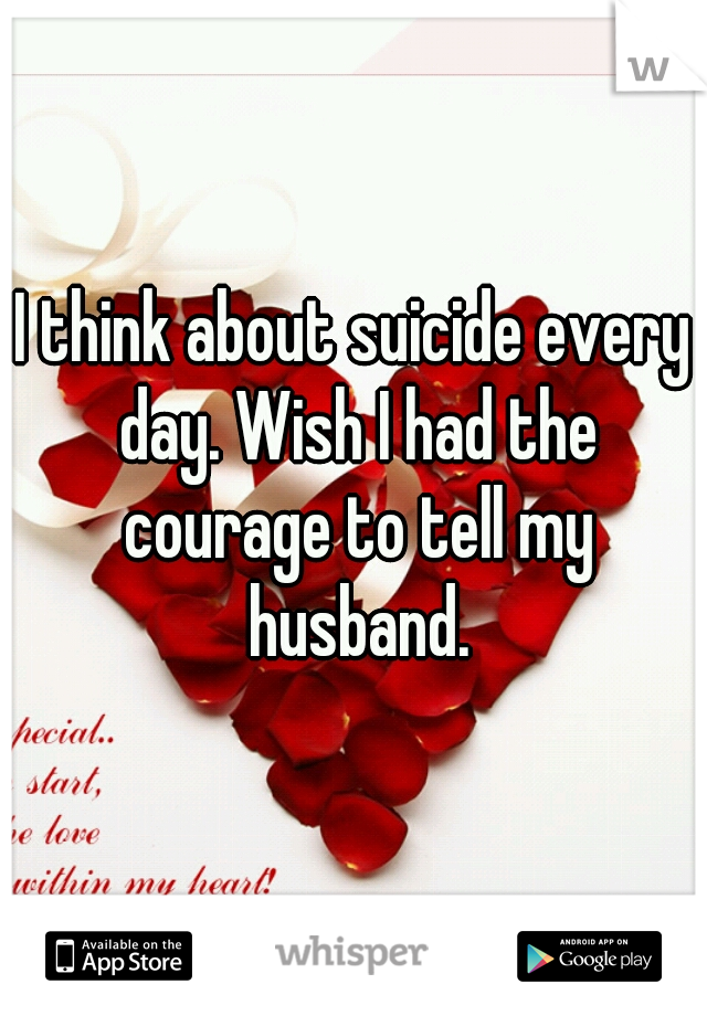 I think about suicide every day. Wish I had the courage to tell my husband.