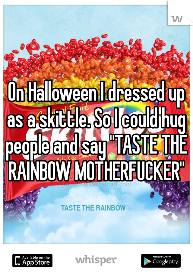"On Halloween I dressed up as a skittle. So I could hug people and say ""TASTE THE RAINBOW MOTHERFUCKER"""