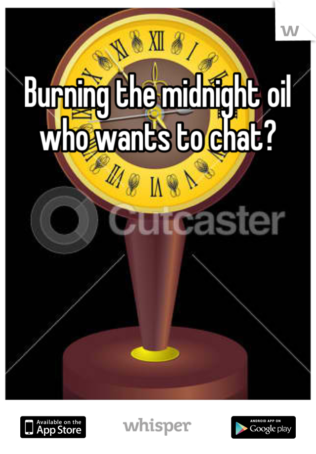 Burning the midnight oil who wants to chat?