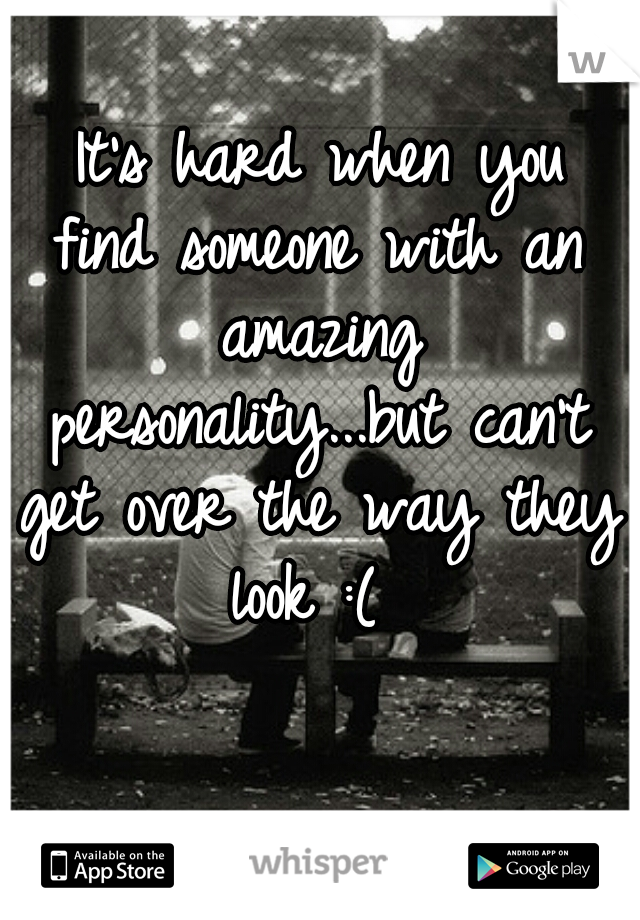 It's hard when you find someone with an amazing personality...but can't get over the way they look :(