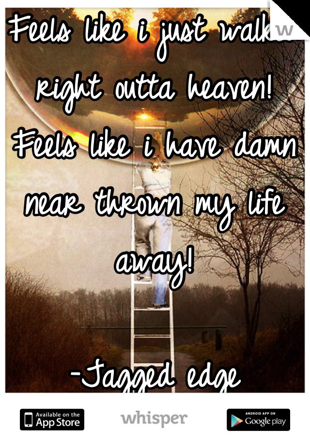 Feels like i just walked right outta heaven! Feels like i have damn near thrown my life away!  -Jagged edge