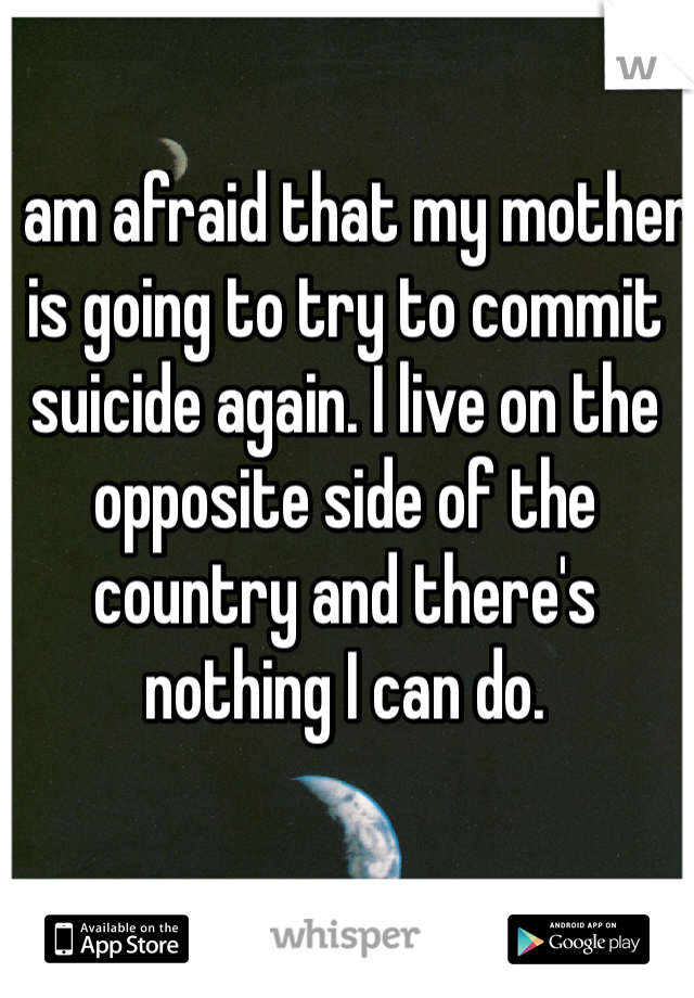 I am afraid that my mother is going to try to commit suicide again. I live on the opposite side of the country and there's nothing I can do.