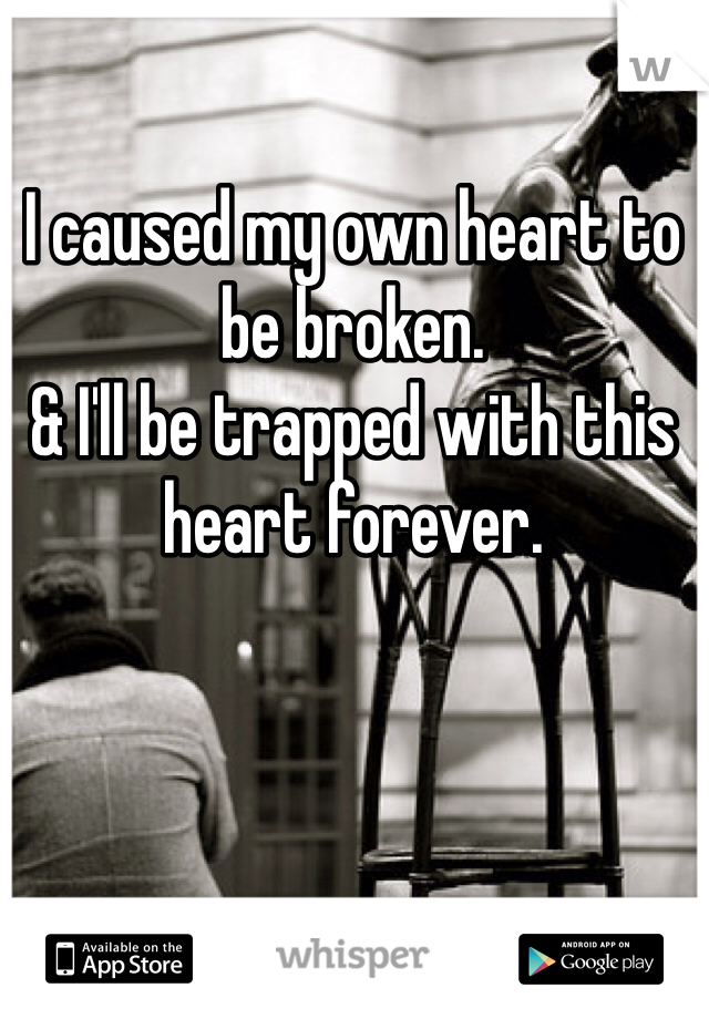 I caused my own heart to be broken. & I'll be trapped with this heart forever.