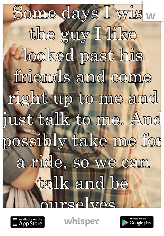Some days I wish the guy I like looked past his friends and come right up to me and just talk to me. And possibly take me for a ride, so we can talk and be ourselves.