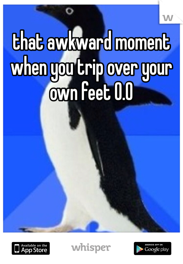 that awkward moment when you trip over your own feet 0.0