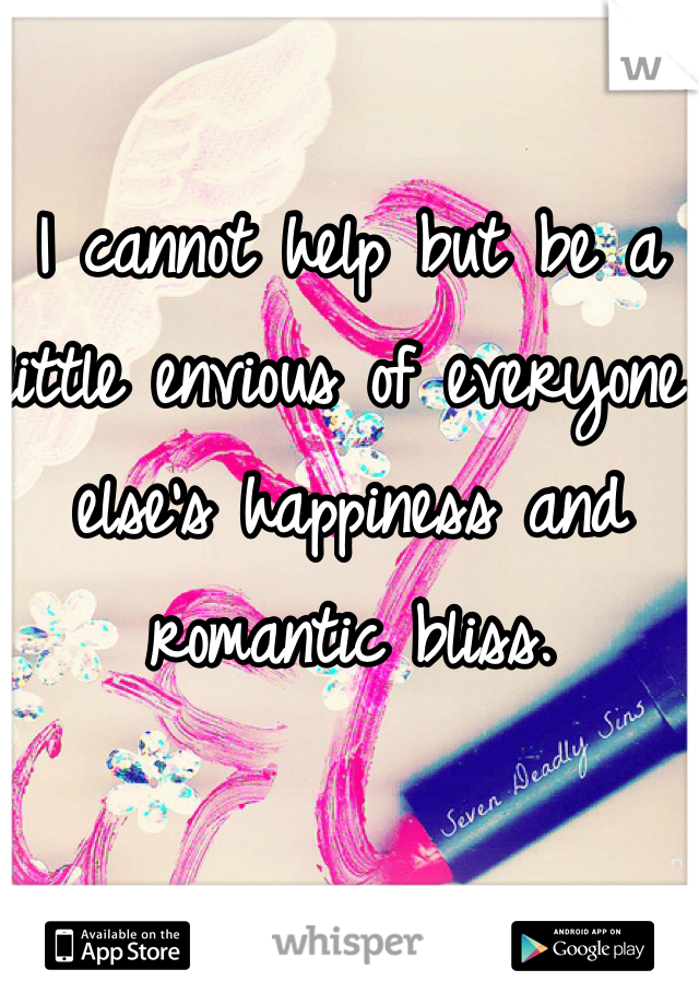 I cannot help but be a little envious of everyone else's happiness and romantic bliss.