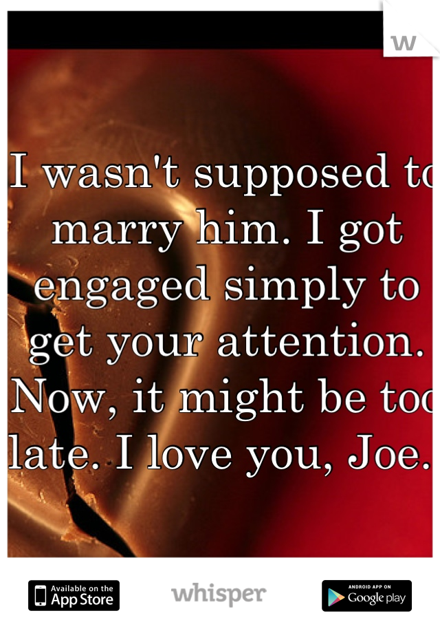 I wasn't supposed to marry him. I got engaged simply to get your attention. Now, it might be too late. I love you, Joe.