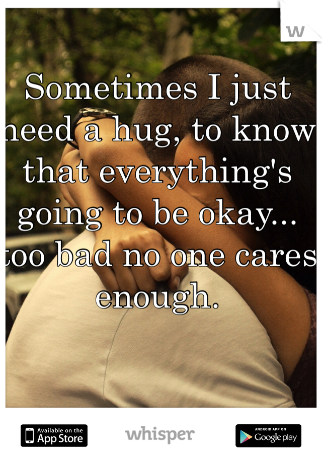 Sometimes I just need a hug, to know that everything's going to be okay... too bad no one cares enough.
