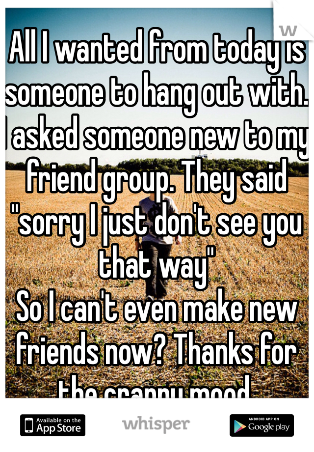 """All I wanted from today is someone to hang out with. I asked someone new to my friend group. They said """"sorry I just don't see you that way""""  So I can't even make new friends now? Thanks for the crappy mood."""