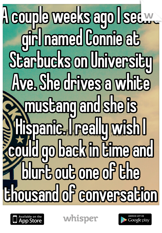 A couple weeks ago I seen a girl named Connie at Starbucks on University Ave. She drives a white mustang and she is Hispanic. I really wish I could go back in time and blurt out one of the thousand of conversation starters I thought of.