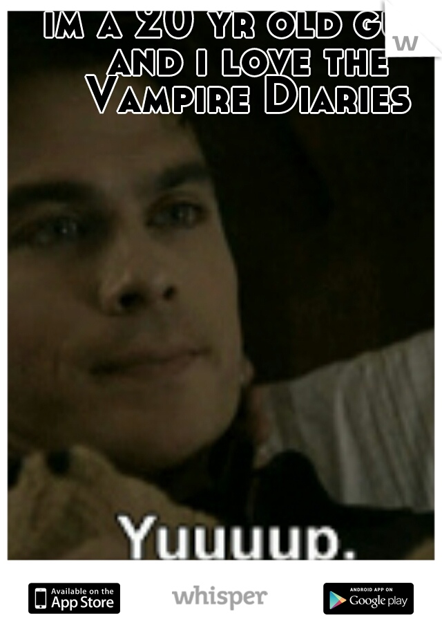 im a 20 yr old guy. and i love the Vampire Diaries