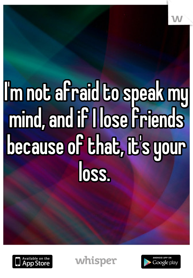 I'm not afraid to speak my mind, and if I lose friends because of that, it's your loss.
