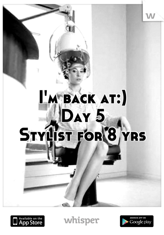 I'm back at:)  Day 5  Stylist for 8 yrs