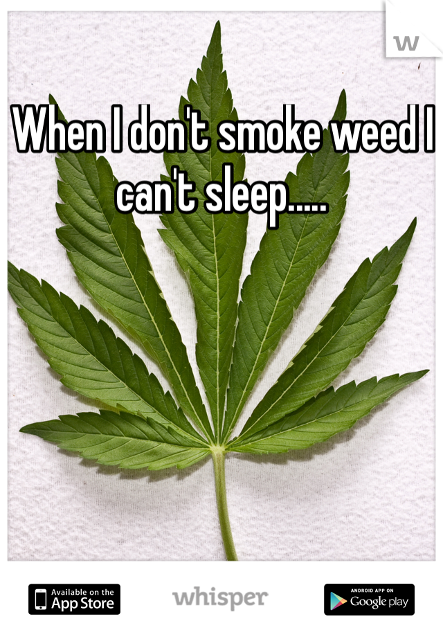When I don't smoke weed I can't sleep.....