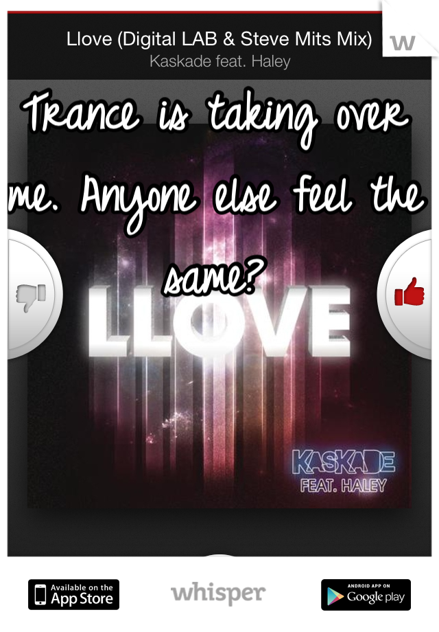 Trance is taking over me. Anyone else feel the same?