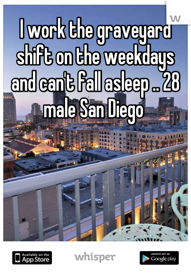 I work the graveyard shift on the weekdays and can't fall asleep .. 28 male San Diego