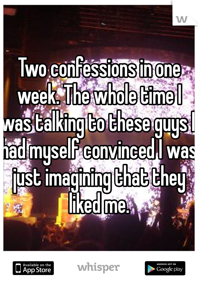 Two confessions in one week. The whole time I was talking to these guys I had myself convinced I was just imagining that they liked me.