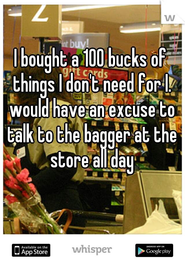 I bought a 100 bucks of things I don't need for I. would have an excuse to talk to the bagger at the store all day