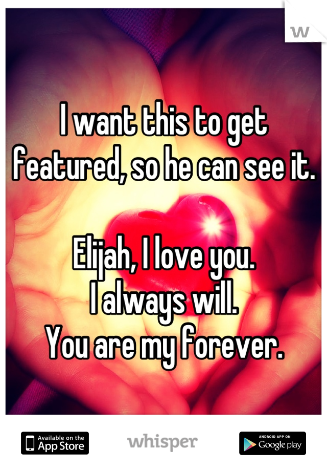 I want this to get featured, so he can see it.  Elijah, I love you. I always will. You are my forever.