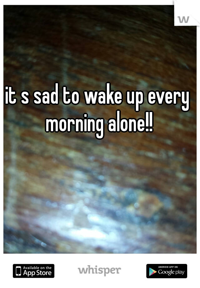 it s sad to wake up every morning alone!!