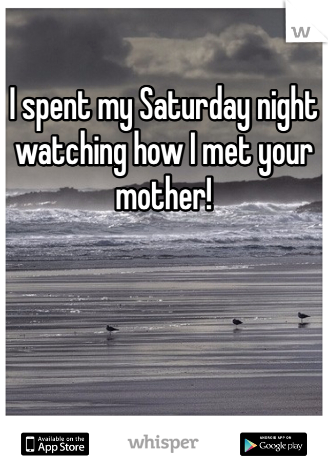 I spent my Saturday night watching how I met your mother!