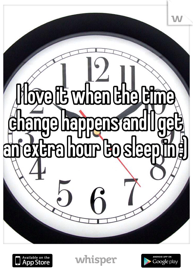 I love it when the time change happens and I get an extra hour to sleep in :)